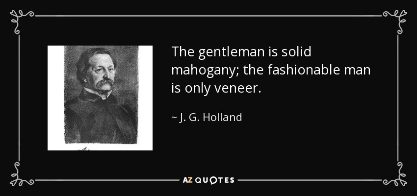 The gentleman is solid mahogany; the fashionable man is only veneer. - J. G. Holland