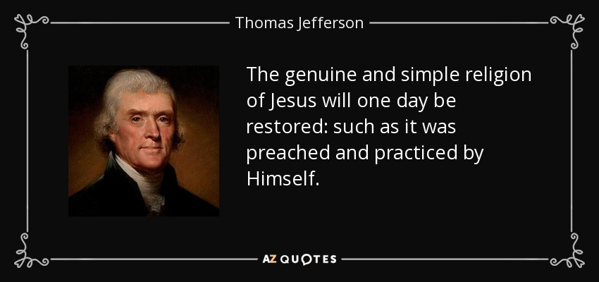 The genuine and simple religion of Jesus will one day be restored: such as it was preached and practiced by Himself. - Thomas Jefferson