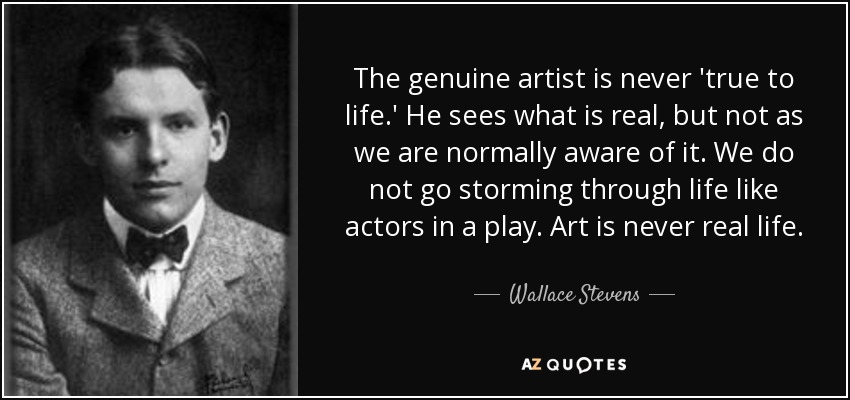 The genuine artist is never 'true to life.' He sees what is real, but not as we are normally aware of it. We do not go storming through life like actors in a play. Art is never real life. - Wallace Stevens