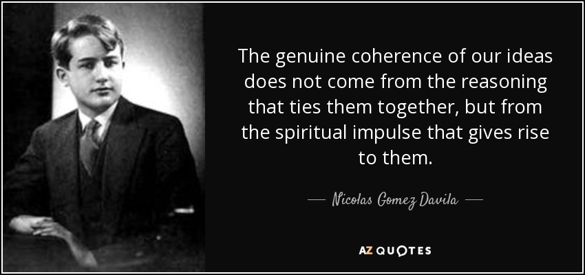 The genuine coherence of our ideas does not come from the reasoning that ties them together, but from the spiritual impulse that gives rise to them. - Nicolas Gomez Davila