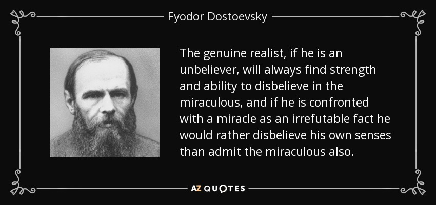 The genuine realist, if he is an unbeliever, will always find strength and ability to disbelieve in the miraculous, and if he is confronted with a miracle as an irrefutable fact he would rather disbelieve his own senses than admit the miraculous also. - Fyodor Dostoevsky