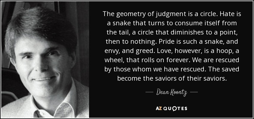 The geometry of judgment is a circle. Hate is a snake that turns to consume itself from the tail, a circle that diminishes to a point, then to nothing. Pride is such a snake, and envy, and greed. Love, however, is a hoop, a wheel, that rolls on forever. We are rescued by those whom we have rescued. The saved become the saviors of their saviors. - Dean Koontz