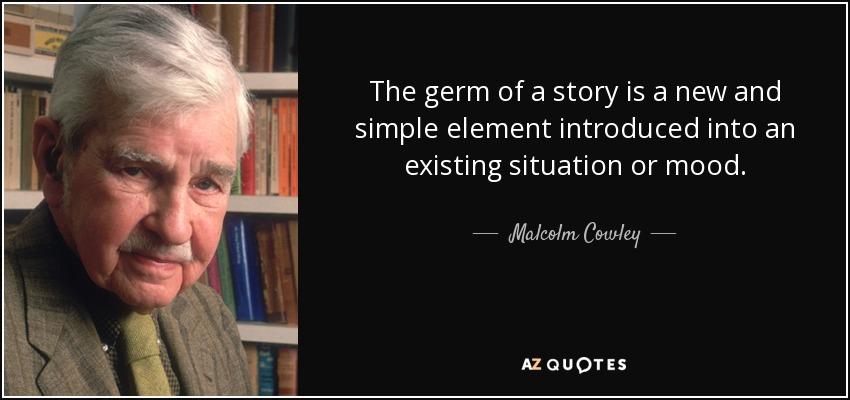 The germ of a story is a new and simple element introduced into an existing situation or mood. - Malcolm Cowley