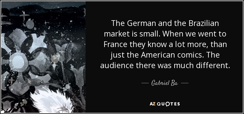 The German and the Brazilian market is small. When we went to France they know a lot more, than just the American comics. The audience there was much different. - Gabriel Ba