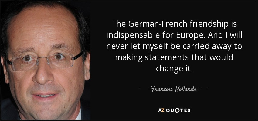 The German-French friendship is indispensable for Europe. And I will never let myself be carried away to making statements that would change it. - Francois Hollande