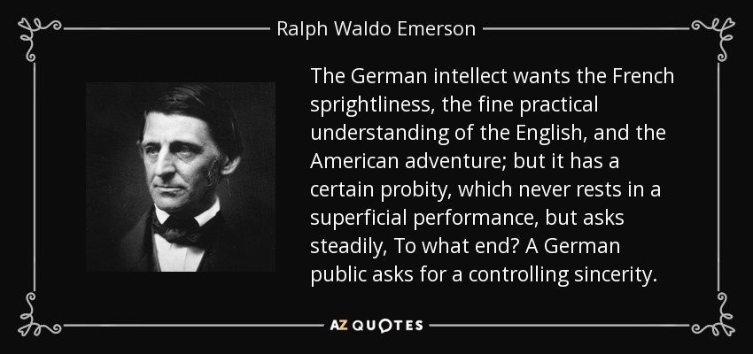 The German intellect wants the French sprightliness, the fine practical understanding of the English, and the American adventure; but it has a certain probity, which never rests in a superficial performance, but asks steadily, To what end? A German public asks for a controlling sincerity. - Ralph Waldo Emerson
