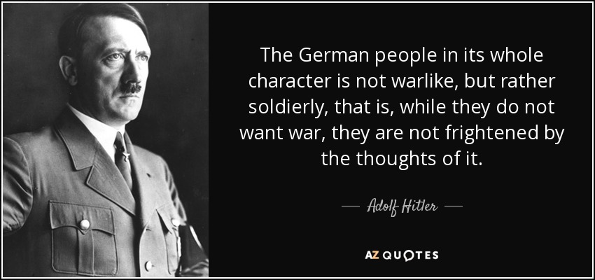 The German people in its whole character is not warlike, but rather soldierly, that is, while they do not want war, they are not frightened by the thoughts of it. - Adolf Hitler