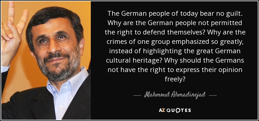 The German people of today bear no guilt. Why are the German people not permitted the right to defend themselves? Why are the crimes of one group emphasized so greatly, instead of highlighting the great German cultural heritage? Why should the Germans not have the right to express their opinion freely? - Mahmoud Ahmadinejad