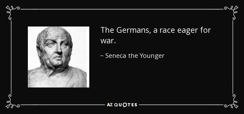 The Germans, a race eager for war. - Seneca the Younger