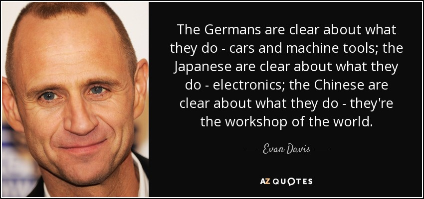 The Germans are clear about what they do - cars and machine tools; the Japanese are clear about what they do - electronics; the Chinese are clear about what they do - they're the workshop of the world. - Evan Davis