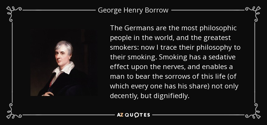 The Germans are the most philosophic people in the world, and the greatest smokers: now I trace their philosophy to their smoking. Smoking has a sedative effect upon the nerves, and enables a man to bear the sorrows of this life (of which every one has his share) not only decently, but dignifiedly. - George Henry Borrow