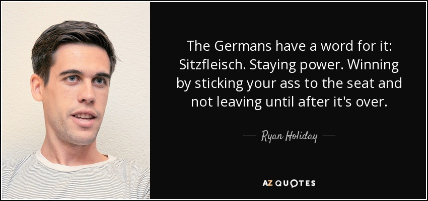 The Germans have a word for it: Sitzfleisch. Staying power. Winning by sticking your ass to the seat and not leaving until after it's over. - Ryan Holiday