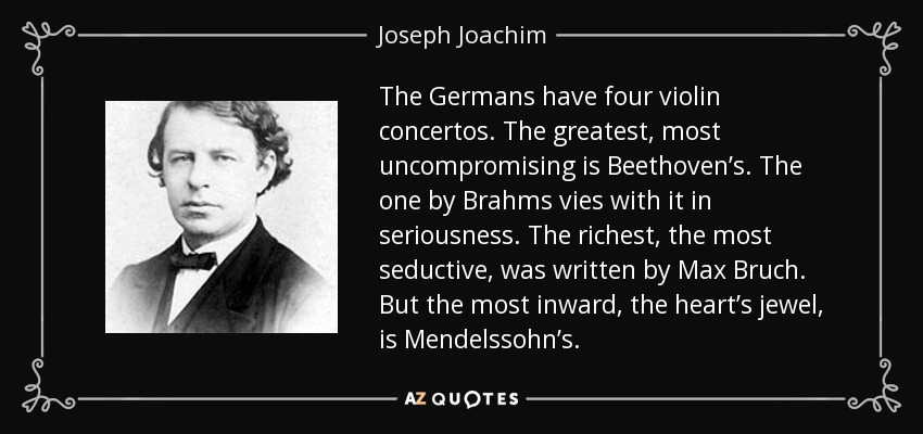 The Germans have four violin concertos. The greatest, most uncompromising is Beethoven's. The one by Brahms vies with it in seriousness. The richest, the most seductive, was written by Max Bruch. But the most inward, the heart's jewel, is Mendelssohn's. - Joseph Joachim