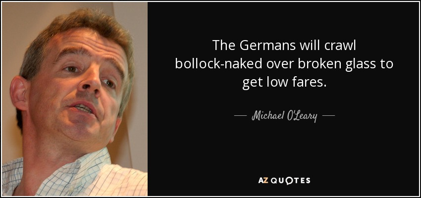 The Germans will crawl bollock-naked over broken glass to get low fares. - Michael O'Leary