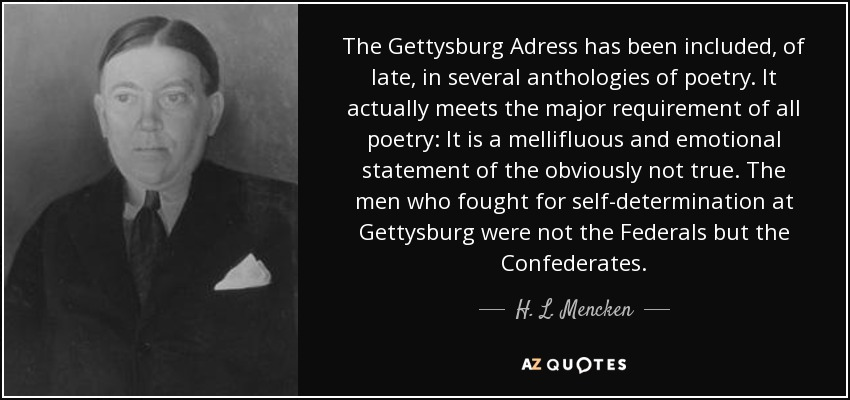 The Gettysburg Adress has been included, of late, in several anthologies of poetry. It actually meets the major requirement of all poetry: It is a mellifluous and emotional statement of the obviously not true. The men who fought for self-determination at Gettysburg were not the Federals but the Confederates. - H. L. Mencken
