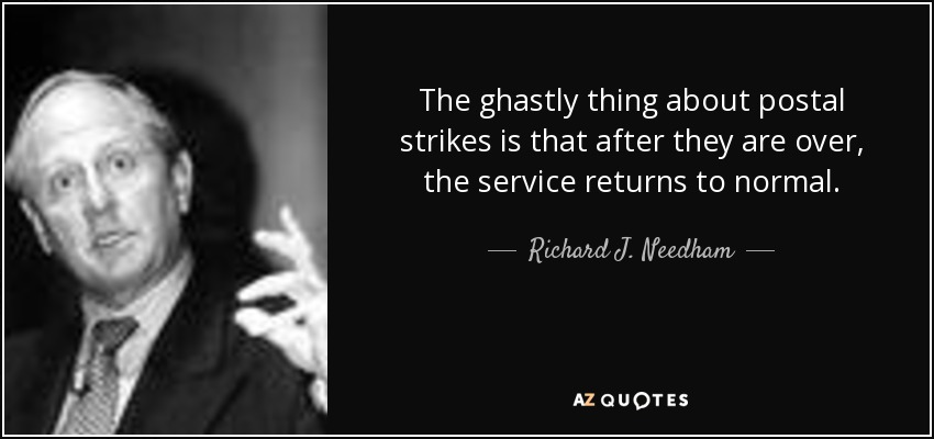 The ghastly thing about postal strikes is that after they are over, the service returns to normal. - Richard J. Needham