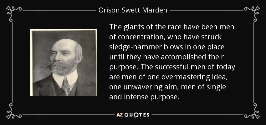 The giants of the race have been men of concentration, who have struck sledge-hammer blows in one place until they have accomplished their purpose. The successful men of today are men of one overmastering idea, one unwavering aim, men of single and intense purpose. - Orison Swett Marden