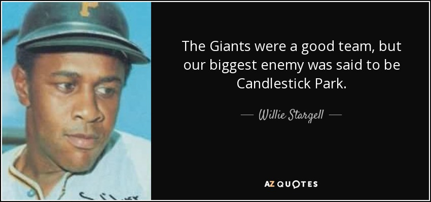 The Giants were a good team, but our biggest enemy was said to be Candlestick Park. - Willie Stargell
