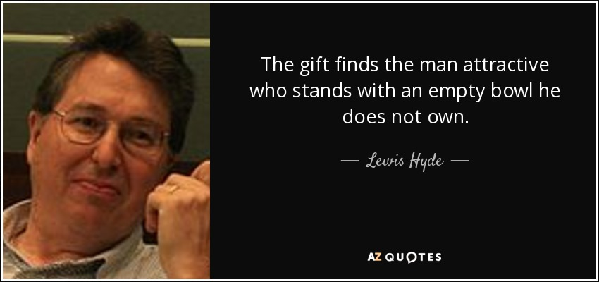 The gift finds the man attractive who stands with an empty bowl he does not own. - Lewis Hyde