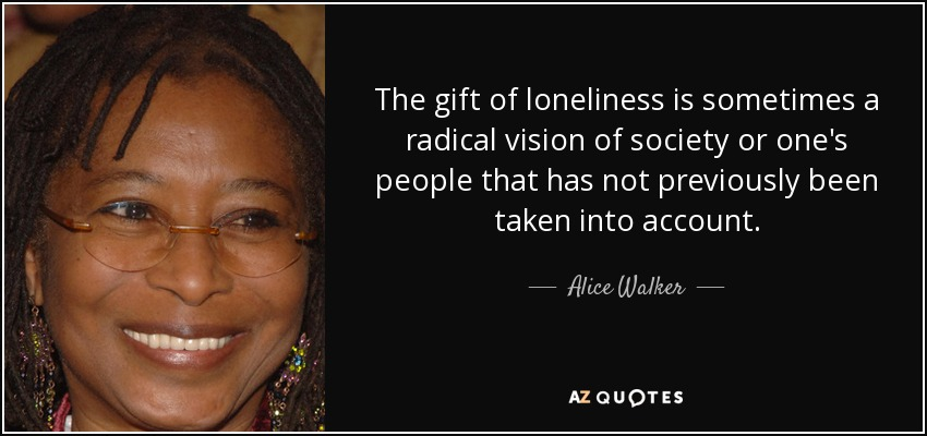 The gift of loneliness is sometimes a radical vision of society or one's people that has not previously been taken into account. - Alice Walker