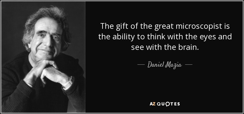 The gift of the great microscopist is the ability to think with the eyes and see with the brain. - Daniel Mazia