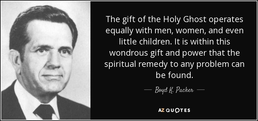 The gift of the Holy Ghost operates equally with men, women, and even little children. It is within this wondrous gift and power that the spiritual remedy to any problem can be found. - Boyd K. Packer