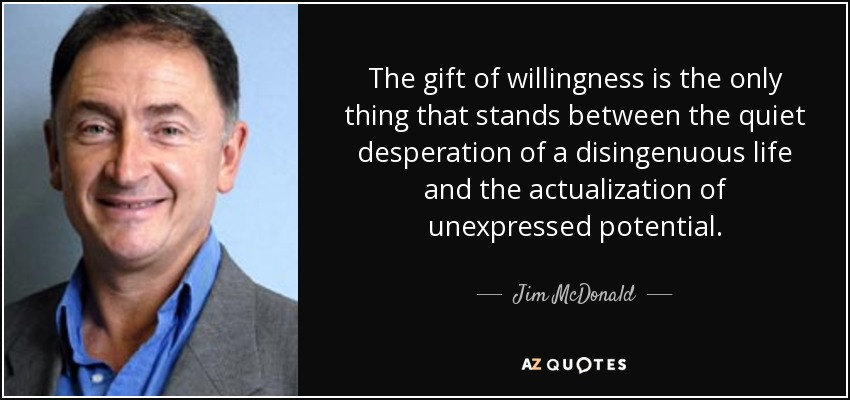The gift of willingness is the only thing that stands between the quiet desperation of a disingenuous life and the actualization of unexpressed potential. - Jim McDonald