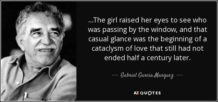 ...The girl raised her eyes to see who was passing by the window, and that casual glance was the beginning of a cataclysm of love that still had not ended half a century later. - Gabriel Garcia Marquez