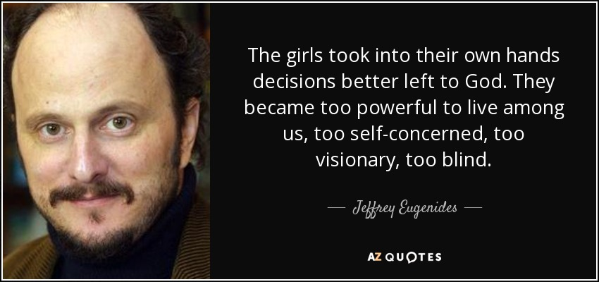 The girls took into their own hands decisions better left to God. They became too powerful to live among us, too self-concerned, too visionary, too blind. - Jeffrey Eugenides