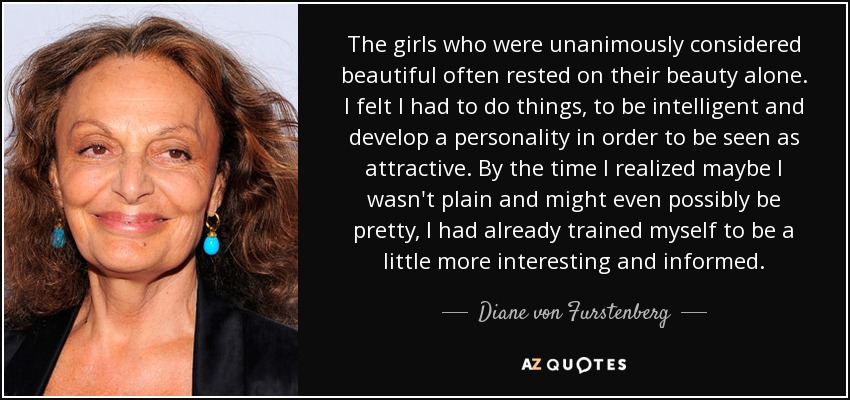 The girls who were unanimously considered beautiful often rested on their beauty alone. I felt I had to do things, to be intelligent and develop a personality in order to be seen as attractive. By the time I realized maybe I wasn't plain and might even possibly be pretty, I had already trained myself to be a little more interesting and informed. - Diane von Furstenberg