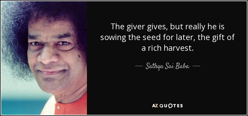 The giver gives, but really he is sowing the seed for later, the gift of a rich harvest. - Sathya Sai Baba