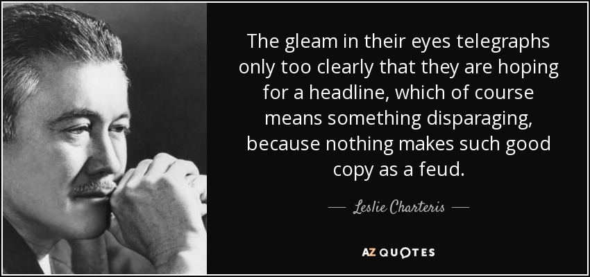 The gleam in their eyes telegraphs only too clearly that they are hoping for a headline, which of course means something disparaging, because nothing makes such good copy as a feud. - Leslie Charteris