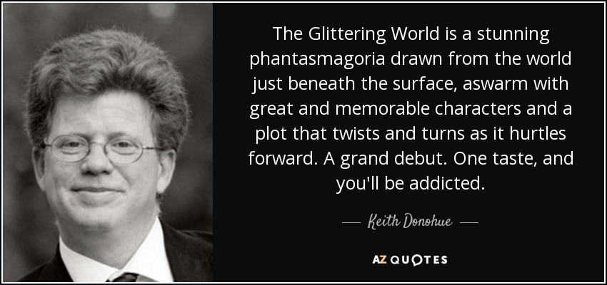 The Glittering World is a stunning phantasmagoria drawn from the world just beneath the surface, aswarm with great and memorable characters and a plot that twists and turns as it hurtles forward. A grand debut. One taste, and you'll be addicted. - Keith Donohue