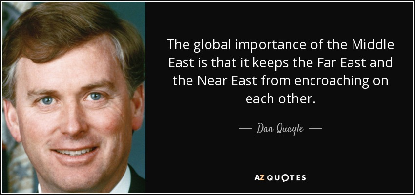 The global importance of the Middle East is that it keeps the Far East and the Near East from encroaching on each other. - Dan Quayle