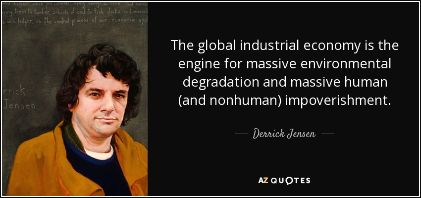 The global industrial economy is the engine for massive environmental degradation and massive human (and nonhuman) impoverishment. - Derrick Jensen