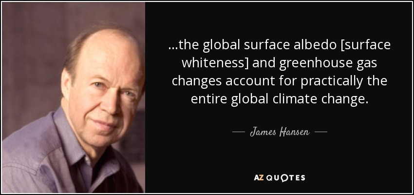 ...the global surface albedo [surface whiteness] and greenhouse gas changes account for practically the entire global climate change. - James Hansen