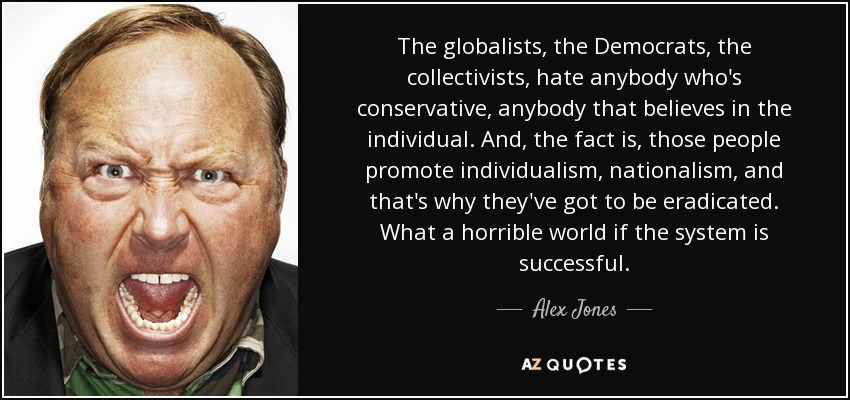 The globalists, the Democrats, the collectivists, hate anybody who's conservative, anybody that believes in the individual. And, the fact is, those people promote individualism, nationalism, and that's why they've got to be eradicated. What a horrible world if the system is successful. - Alex Jones