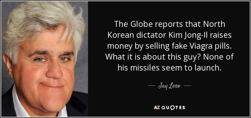 The Globe reports that North Korean dictator Kim Jong-Il raises money by selling fake Viagra pills. What it is about this guy? None of his missiles seem to launch. - Jay Leno