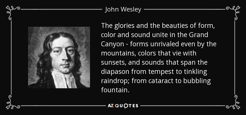 The glories and the beauties of form, color and sound unite in the Grand Canyon - forms unrivaled even by the mountains, colors that vie with sunsets, and sounds that span the diapason from tempest to tinkling raindrop; from cataract to bubbling fountain. - John Wesley