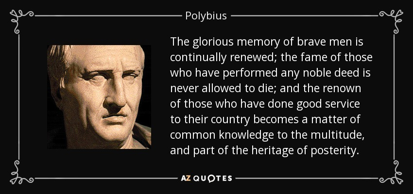 The glorious memory of brave men is continually renewed; the fame of those who have performed any noble deed is never allowed to die; and the renown of those who have done good service to their country becomes a matter of common knowledge to the multitude, and part of the heritage of posterity. - Polybius