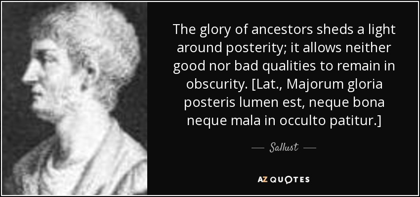 The glory of ancestors sheds a light around posterity; it allows neither good nor bad qualities to remain in obscurity. [Lat., Majorum gloria posteris lumen est, neque bona neque mala in occulto patitur.] - Sallust