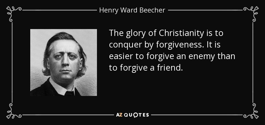 The glory of Christianity is to conquer by forgiveness. It is easier to forgive an enemy than to forgive a friend. - Henry Ward Beecher