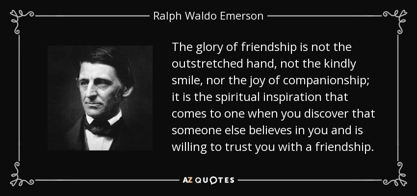 The glory of friendship is not the outstretched hand, not the kindly smile, nor the joy of companionship; it is the spiritual inspiration that comes to one when you discover that someone else believes in you and is willing to trust you with a friendship. - Ralph Waldo Emerson