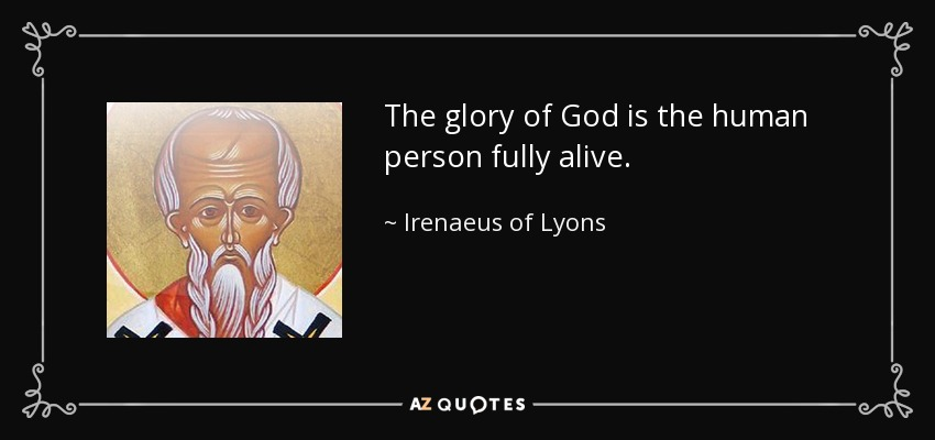 The glory of God is the human person fully alive. - Irenaeus of Lyons