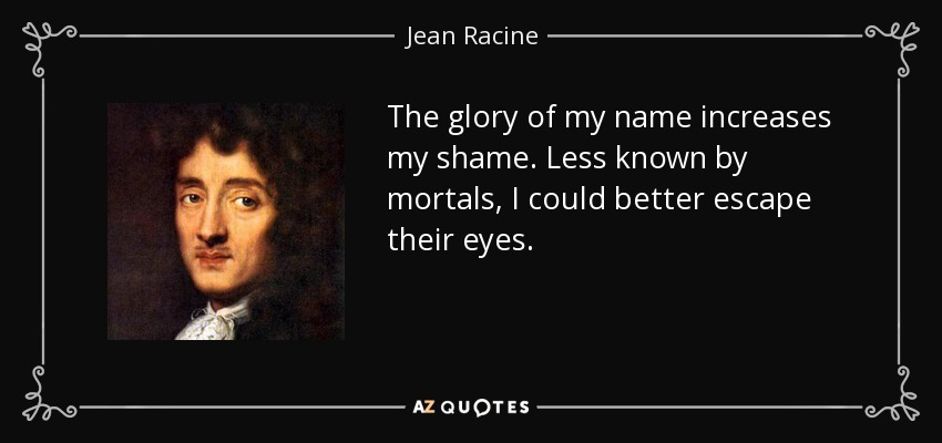 The glory of my name increases my shame. Less known by mortals, I could better escape their eyes. - Jean Racine