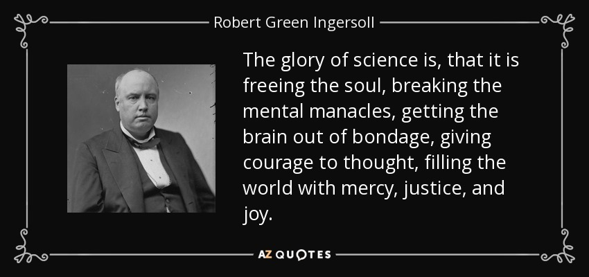 The glory of science is, that it is freeing the soul, breaking the mental manacles, getting the brain out of bondage, giving courage to thought, filling the world with mercy, justice, and joy. - Robert Green Ingersoll