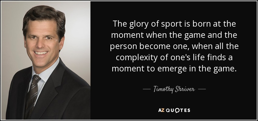 The glory of sport is born at the moment when the game and the person become one, when all the complexity of one's life finds a moment to emerge in the game. - Timothy Shriver