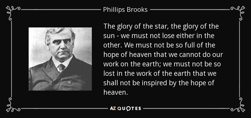 The glory of the star, the glory of the sun - we must not lose either in the other. We must not be so full of the hope of heaven that we cannot do our work on the earth; we must not be so lost in the work of the earth that we shall not be inspired by the hope of heaven. - Phillips Brooks