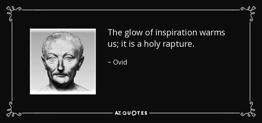 The glow of inspiration warms us; it is a holy rapture. - Ovid