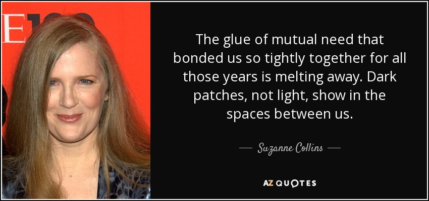 The glue of mutual need that bonded us so tightly together for all those years is melting away. Dark patches, not light, show in the spaces between us. - Suzanne Collins